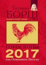 Гороскопы на 2017 год Огненного петуха/Татьяна Борщ/2016