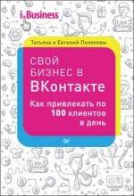 Свой бизнес в «ВКонтакте». Как привлекать по 100 клиентов в день / Поляков Е., Полякова Т. / 2016